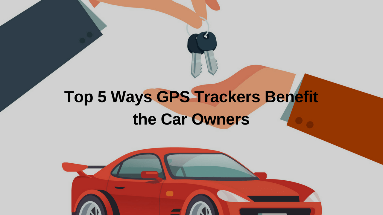 Top 5 Ways GPS Trackers Benefit the Car Owners